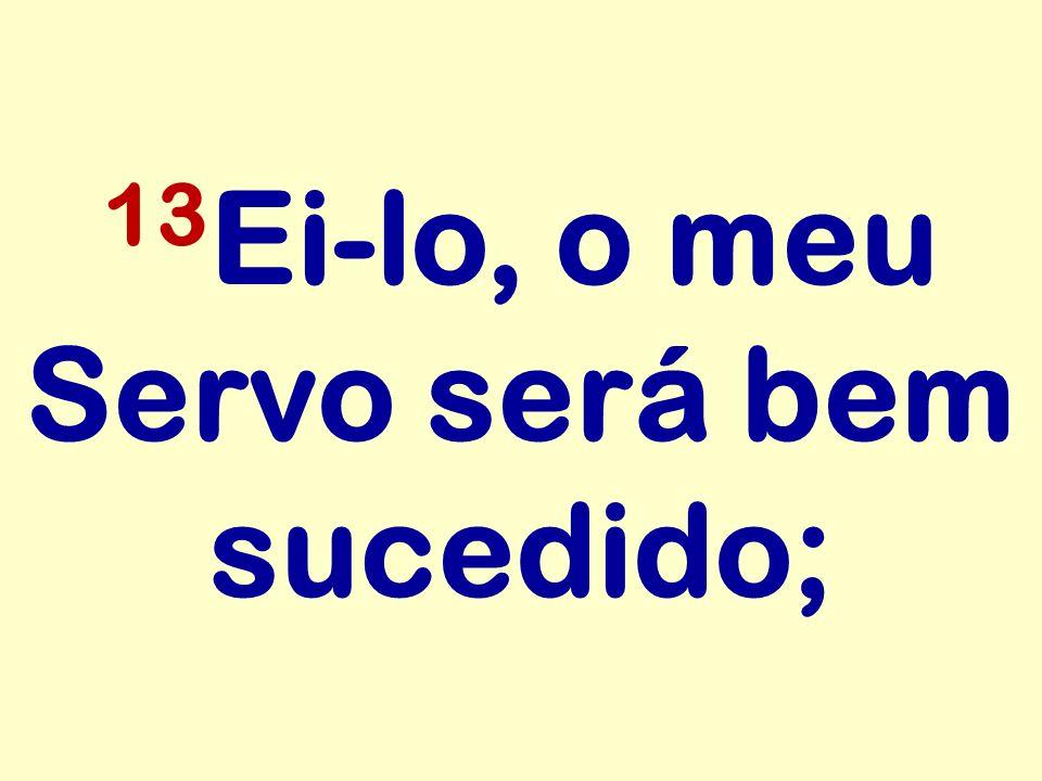 13 Ei-lo, o meu Servo será bem sucedido;