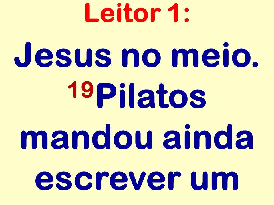 Jesus no meio. 19 Pilatos mandou ainda escrever um Leitor 1: