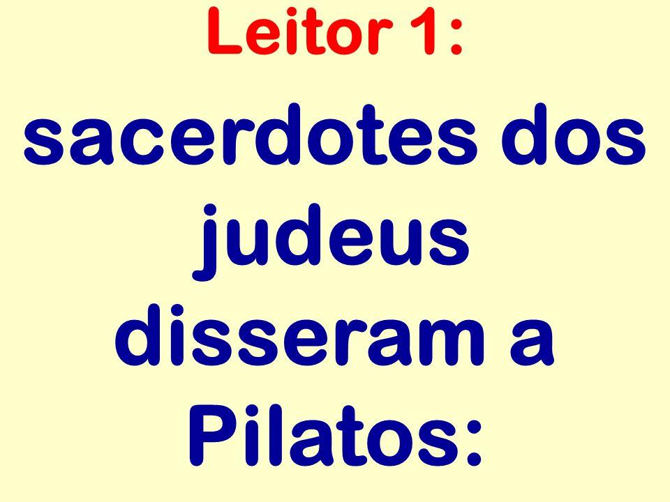sacerdotes dos judeus disseram a Pilatos: Leitor 1:
