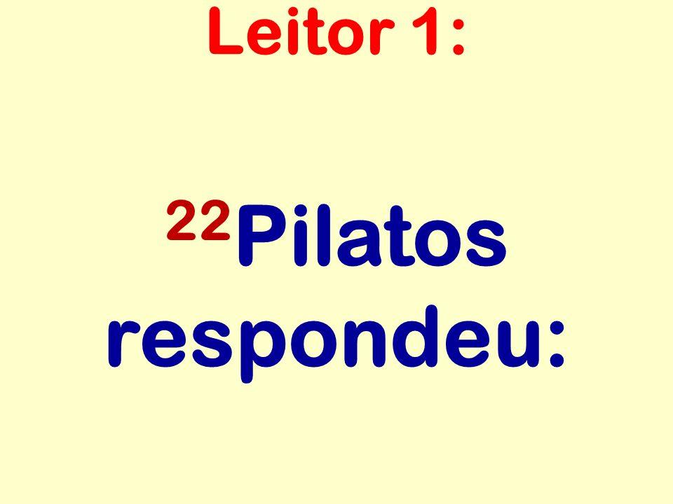 22 Pilatos respondeu: Leitor 1: