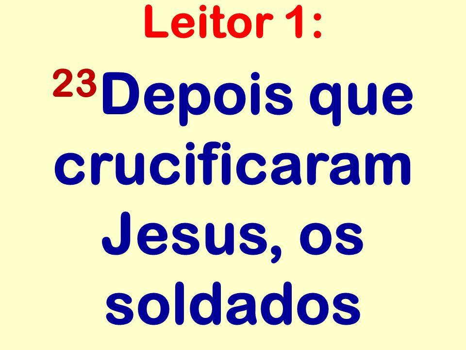 23 Depois que crucificaram Jesus, os soldados Leitor 1: