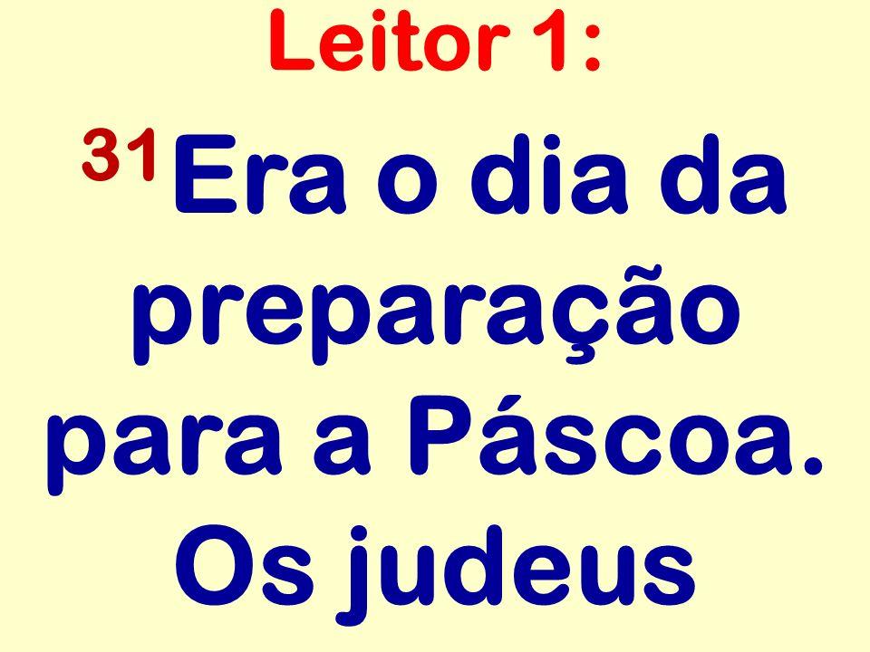 31 Era o dia da preparação para a Páscoa. Os judeus Leitor 1: