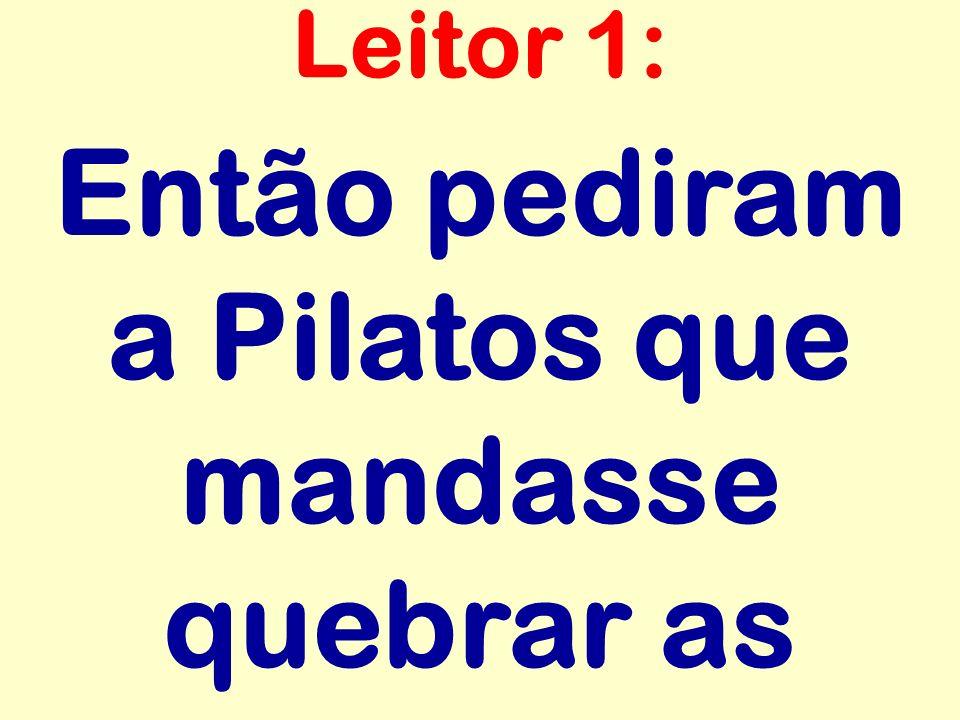 Então pediram a Pilatos que mandasse quebrar as Leitor 1: