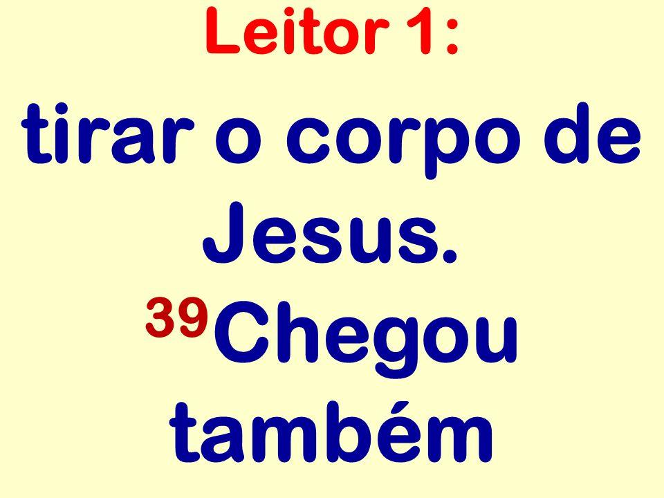 tirar o corpo de Jesus. 39 Chegou também Leitor 1: