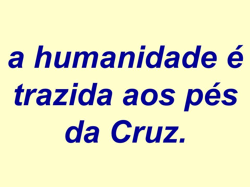 a humanidade é trazida aos pés da Cruz.