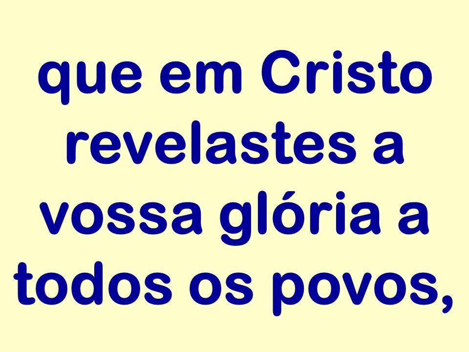 que em Cristo revelastes a vossa glória a todos os povos,