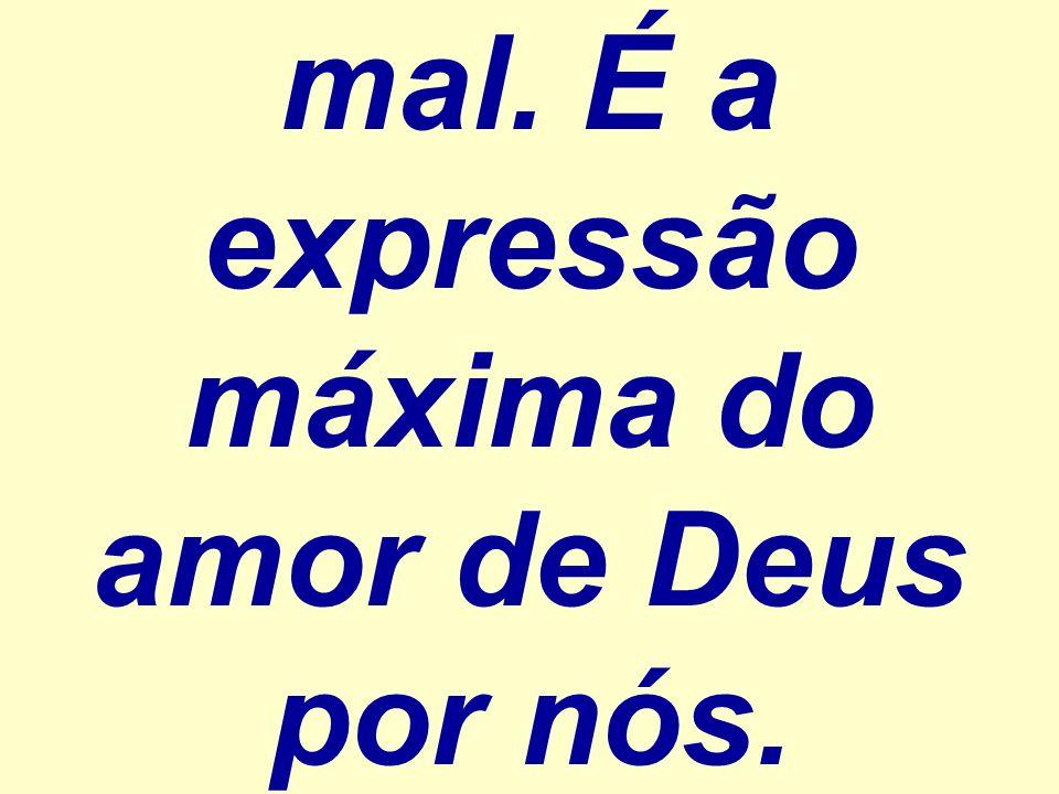 mal. É a expressão máxima do amor de Deus por nós.