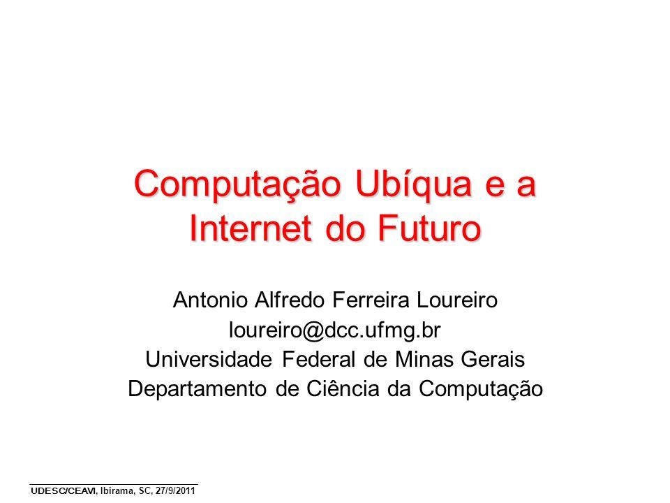 UDESC/CEAVI, Ibirama, SC, 27/9/2011 Computação Ubíqua e a Internet do Futuro Antonio Alfredo Ferreira Loureiro loureiro@dcc.ufmg.br Universidade Feder