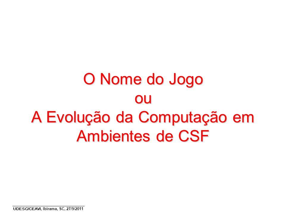 UDESC/CEAVI, Ibirama, SC, 27/9/2011 O Nome do Jogo ou A Evolução da Computação em Ambientes de CSF