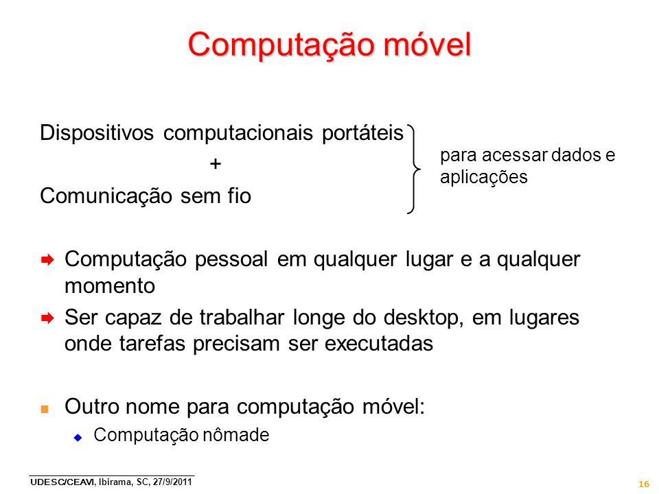 UDESC/CEAVI, Ibirama, SC, 27/9/2011 16 Computação móvel Dispositivos computacionais portáteis + Comunicação sem fio Computação pessoal em qualquer lug