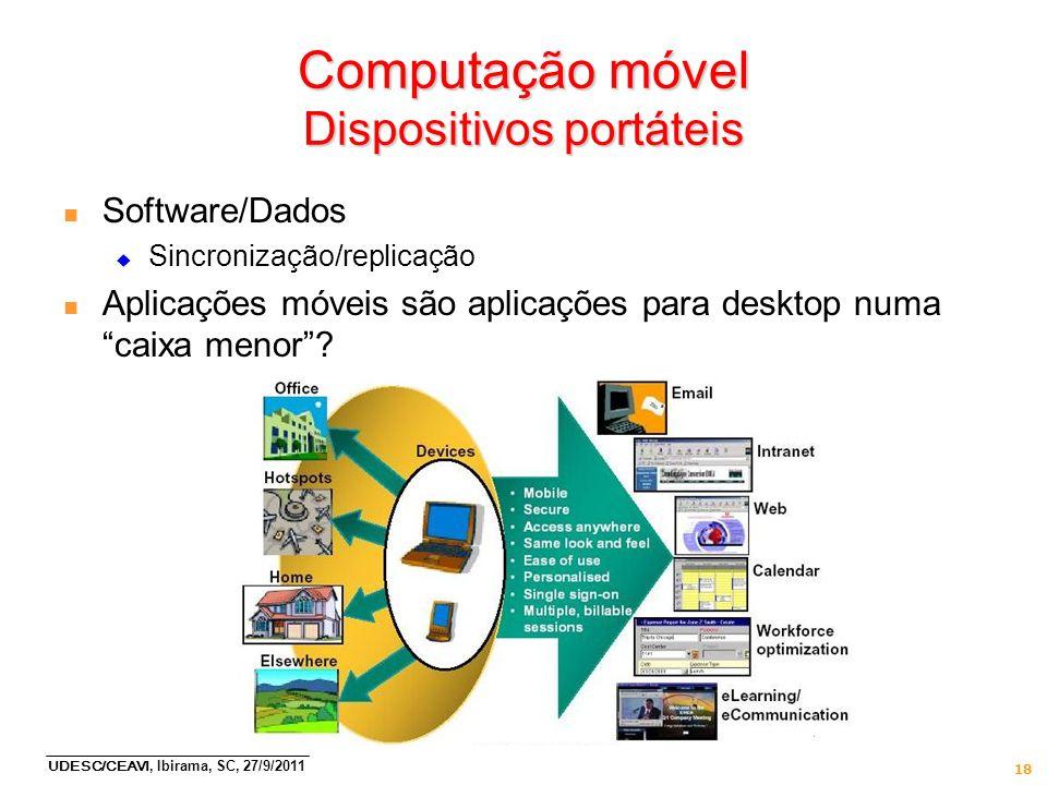 UDESC/CEAVI, Ibirama, SC, 27/9/2011 18 Computação móvel Dispositivos portáteis n Software/Dados Sincronização/replicação n Aplicações móveis são aplic