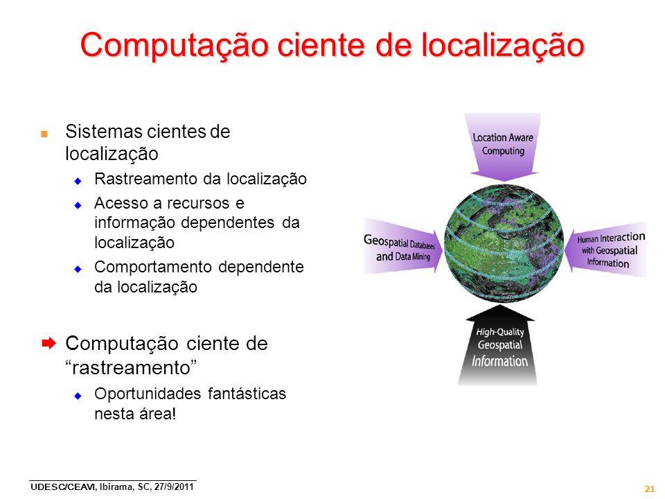 UDESC/CEAVI, Ibirama, SC, 27/9/2011 21 Computação ciente de localização n Sistemas cientes de localização Rastreamento da localização Acesso a recurso