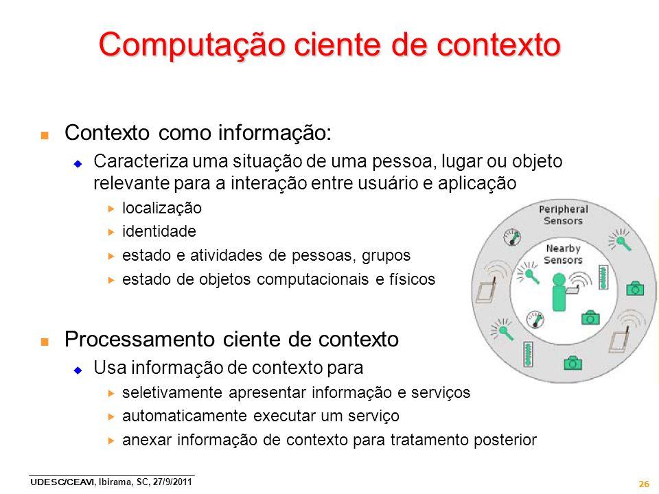 UDESC/CEAVI, Ibirama, SC, 27/9/2011 26 Computação ciente de contexto n Contexto como informação: Caracteriza uma situação de uma pessoa, lugar ou obje