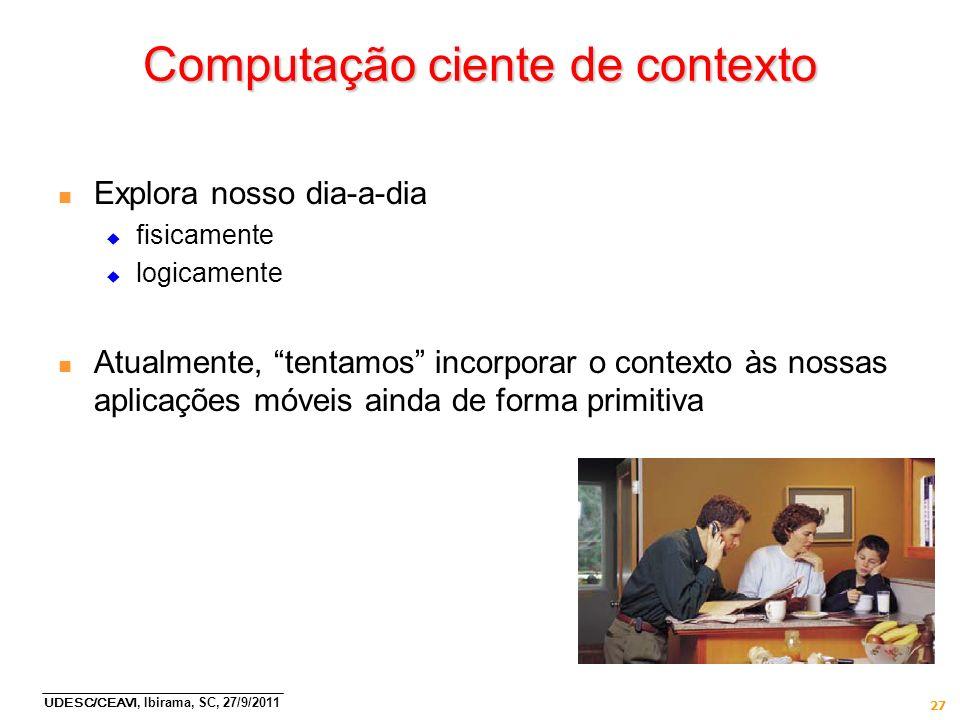 UDESC/CEAVI, Ibirama, SC, 27/9/2011 27 Computação ciente de contexto n Explora nosso dia-a-dia fisicamente logicamente n Atualmente, tentamos incorpor