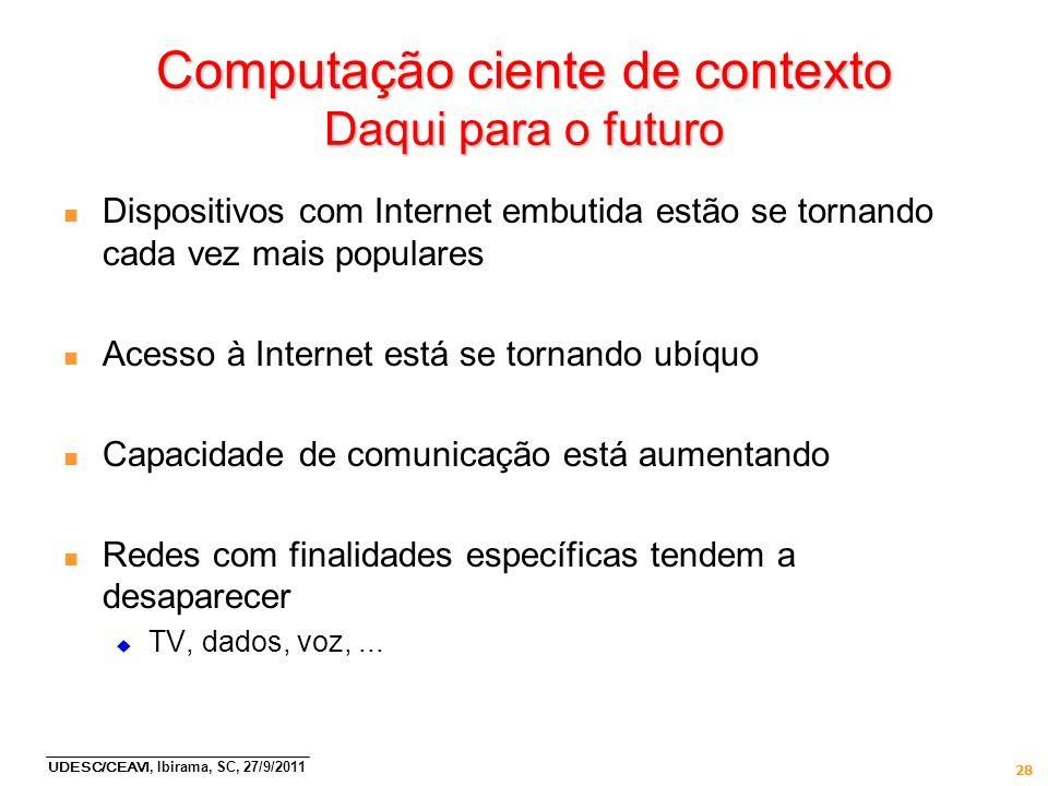 UDESC/CEAVI, Ibirama, SC, 27/9/2011 28 Computação ciente de contexto Daqui para o futuro n Dispositivos com Internet embutida estão se tornando cada v