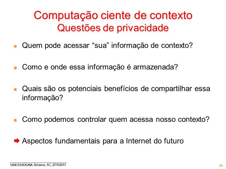 UDESC/CEAVI, Ibirama, SC, 27/9/2011 30 Computação ciente de contexto Questões de privacidade n Quem pode acessar sua informação de contexto? n Como e