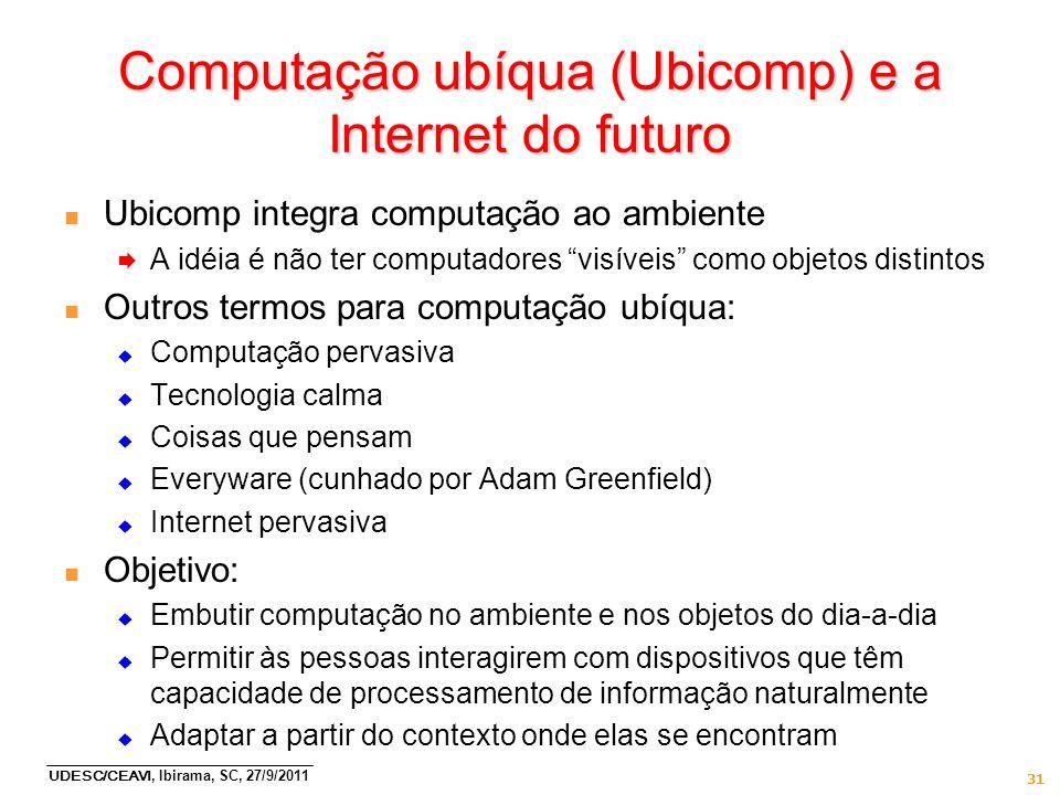 UDESC/CEAVI, Ibirama, SC, 27/9/2011 31 Computação ubíqua (Ubicomp) e a Internet do futuro n Ubicomp integra computação ao ambiente A idéia é não ter c