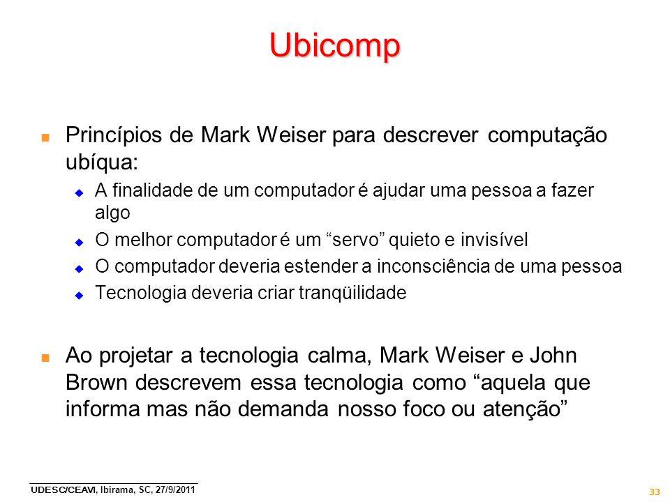 UDESC/CEAVI, Ibirama, SC, 27/9/2011 33 Ubicomp n Princípios de Mark Weiser para descrever computação ubíqua: A finalidade de um computador é ajudar um