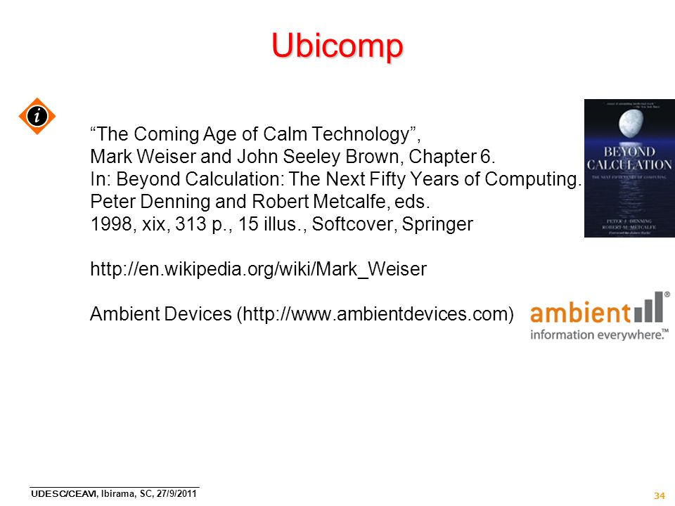 UDESC/CEAVI, Ibirama, SC, 27/9/2011 34 Ubicomp The Coming Age of Calm Technology, Mark Weiser and John Seeley Brown, Chapter 6. In: Beyond Calculation