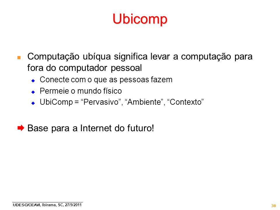 UDESC/CEAVI, Ibirama, SC, 27/9/2011 38 Ubicomp n Computação ubíqua significa levar a computação para fora do computador pessoal Conecte com o que as p
