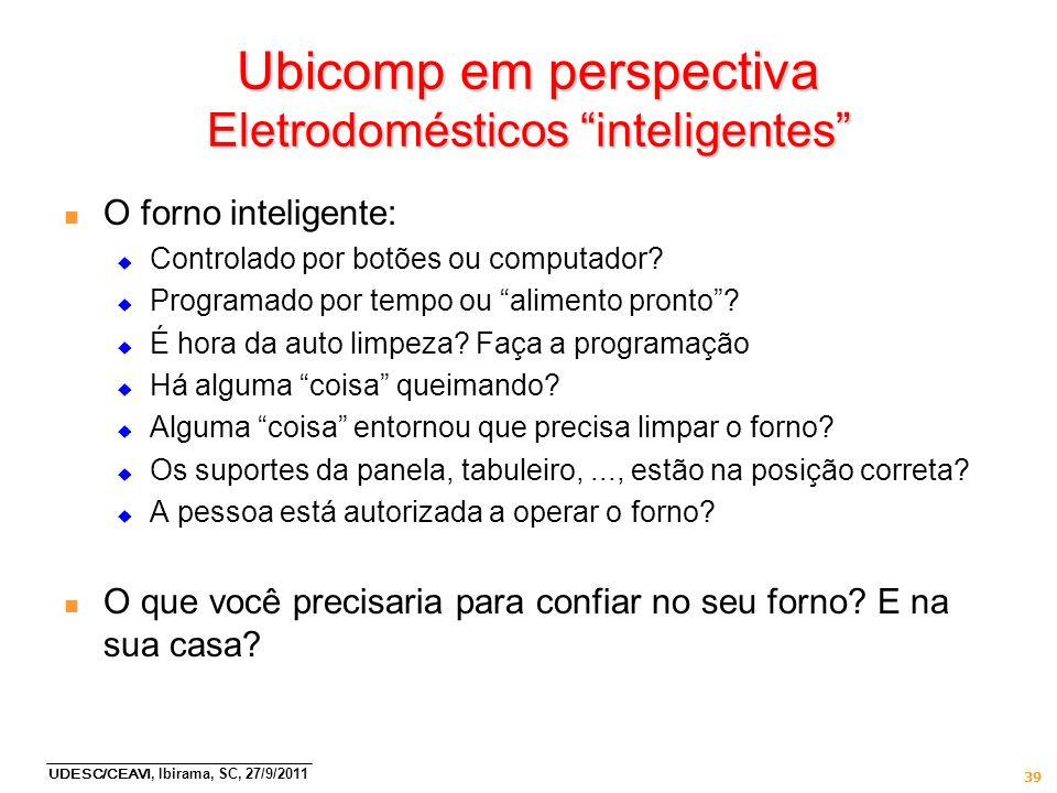 UDESC/CEAVI, Ibirama, SC, 27/9/2011 39 Ubicomp em perspectiva Eletrodomésticos inteligentes n O forno inteligente: Controlado por botões ou computador