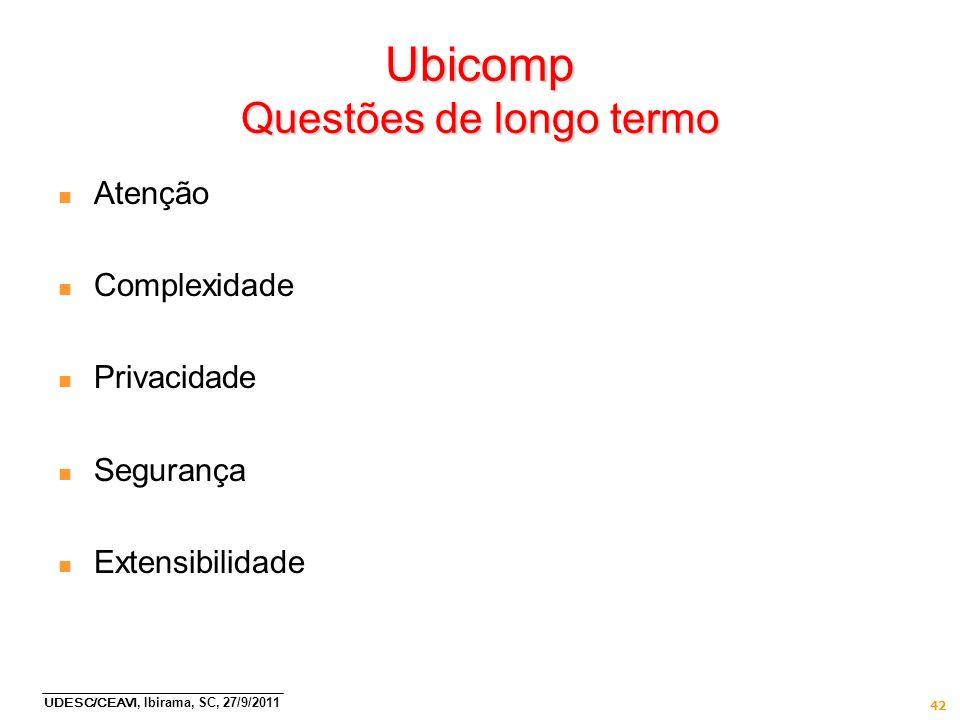 UDESC/CEAVI, Ibirama, SC, 27/9/2011 42 Ubicomp Questões de longo termo n Atenção n Complexidade n Privacidade n Segurança n Extensibilidade