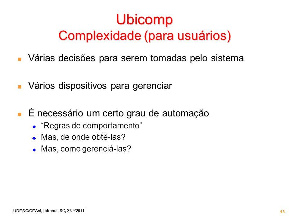 UDESC/CEAVI, Ibirama, SC, 27/9/2011 43 Ubicomp Complexidade (para usuários) n Várias decisões para serem tomadas pelo sistema n Vários dispositivos pa