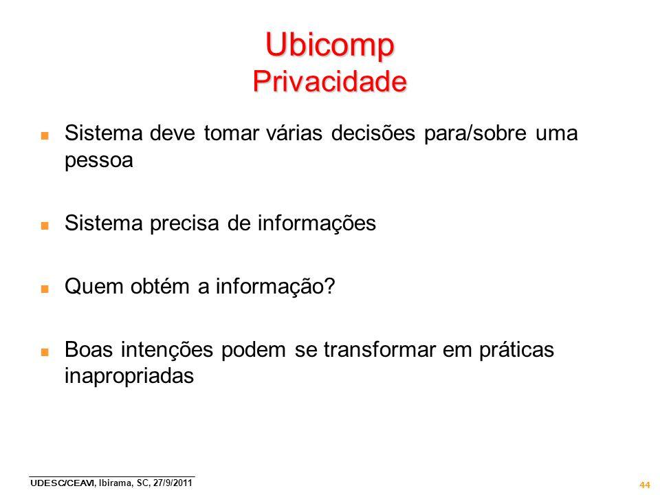 UDESC/CEAVI, Ibirama, SC, 27/9/2011 44 Ubicomp Privacidade n Sistema deve tomar várias decisões para/sobre uma pessoa n Sistema precisa de informações