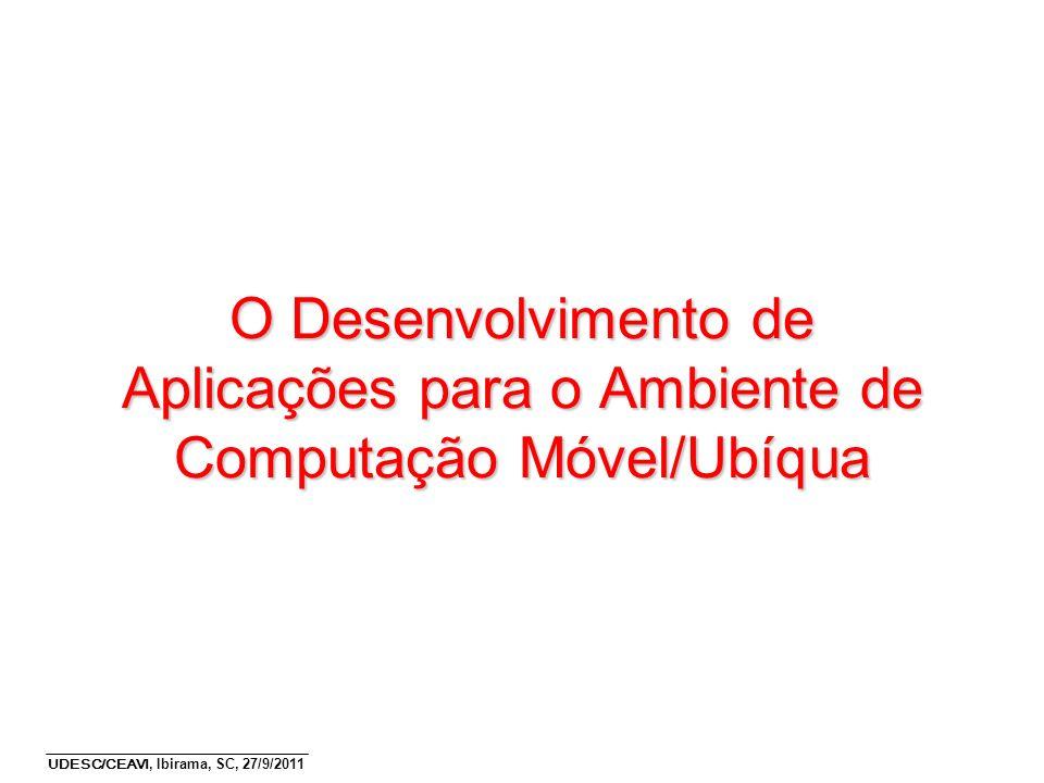 UDESC/CEAVI, Ibirama, SC, 27/9/2011 O Desenvolvimento de Aplicações para o Ambiente de Computação Móvel/Ubíqua
