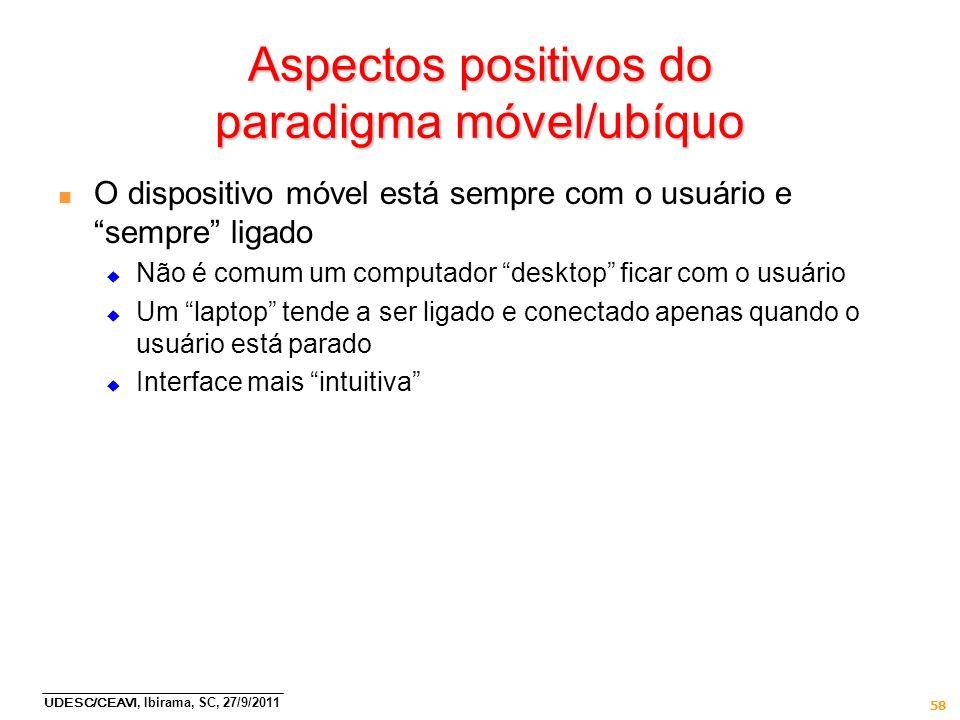 UDESC/CEAVI, Ibirama, SC, 27/9/2011 58 Aspectos positivos do paradigma móvel/ubíquo n O dispositivo móvel está sempre com o usuário e sempre ligado Nã