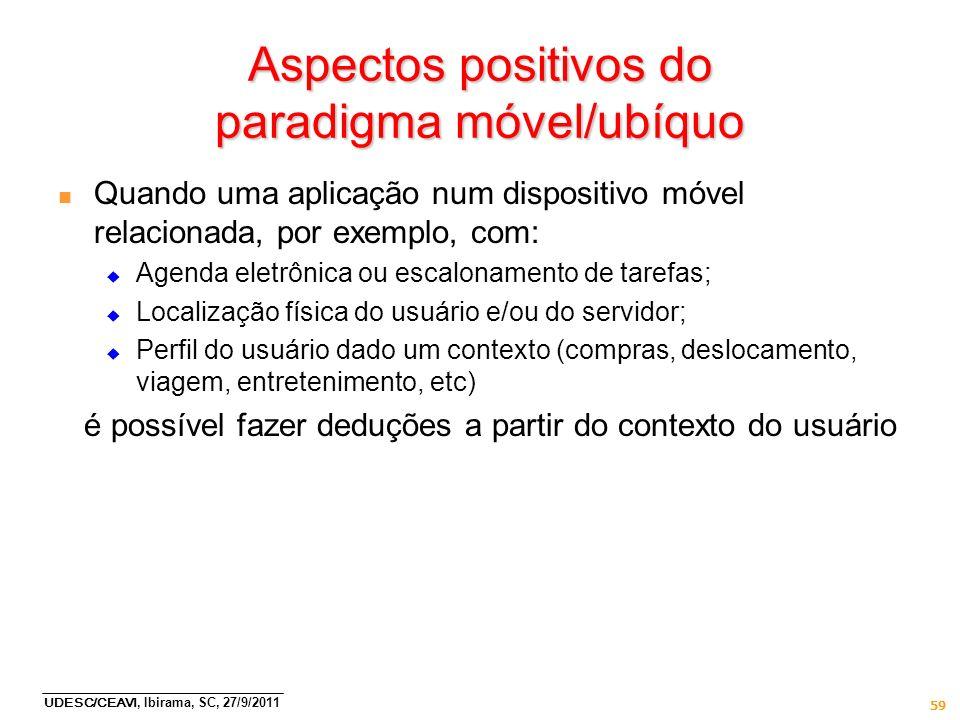 UDESC/CEAVI, Ibirama, SC, 27/9/2011 59 Aspectos positivos do paradigma móvel/ubíquo n Quando uma aplicação num dispositivo móvel relacionada, por exem