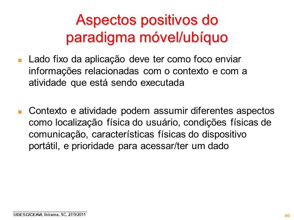 UDESC/CEAVI, Ibirama, SC, 27/9/2011 60 Aspectos positivos do paradigma móvel/ubíquo n Lado fixo da aplicação deve ter como foco enviar informações rel