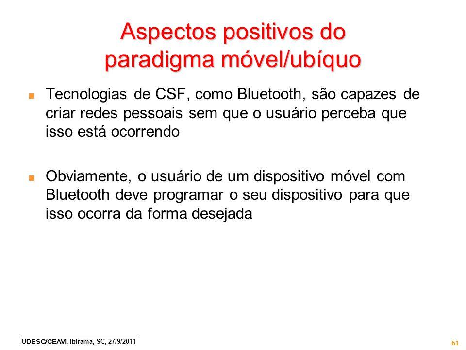 UDESC/CEAVI, Ibirama, SC, 27/9/2011 61 Aspectos positivos do paradigma móvel/ubíquo n Tecnologias de CSF, como Bluetooth, são capazes de criar redes p
