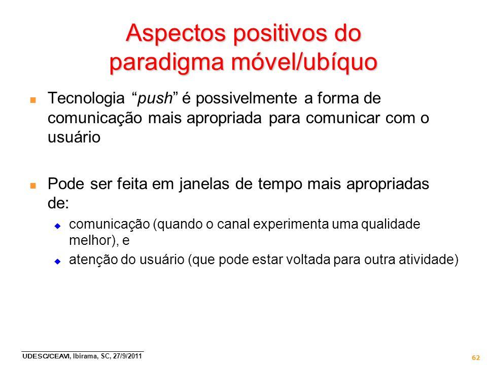 UDESC/CEAVI, Ibirama, SC, 27/9/2011 62 Aspectos positivos do paradigma móvel/ubíquo n Tecnologia push é possivelmente a forma de comunicação mais apro
