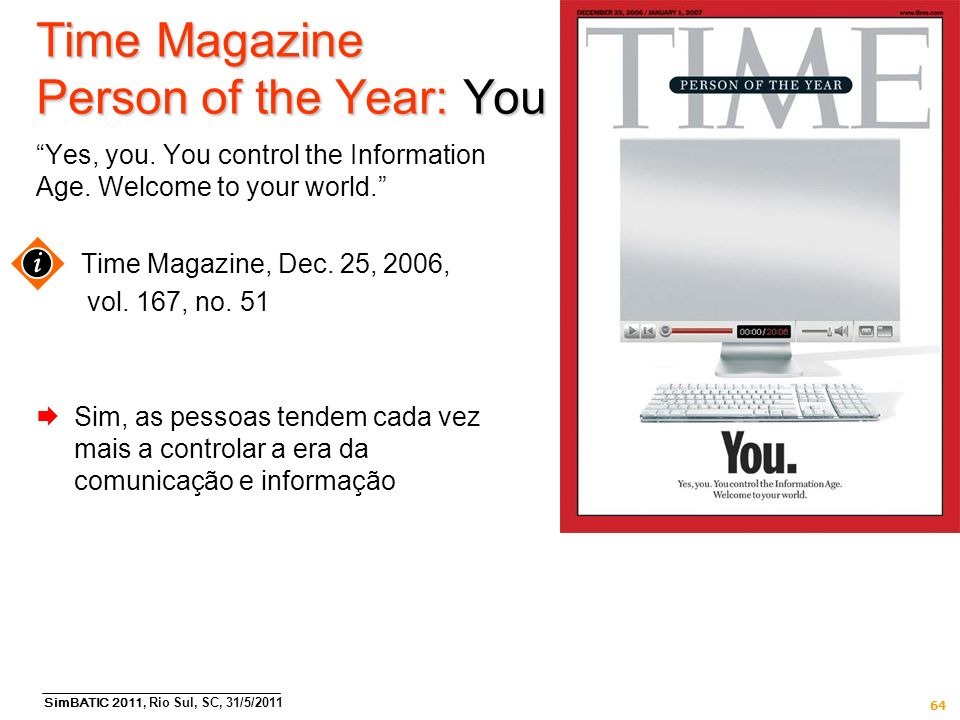 SimBATIC 2011, Rio Sul, SC, 31/5/2011 64 Time Magazine Person of the Year: You Yes, you. You control the Information Age. Welcome to your world. Time