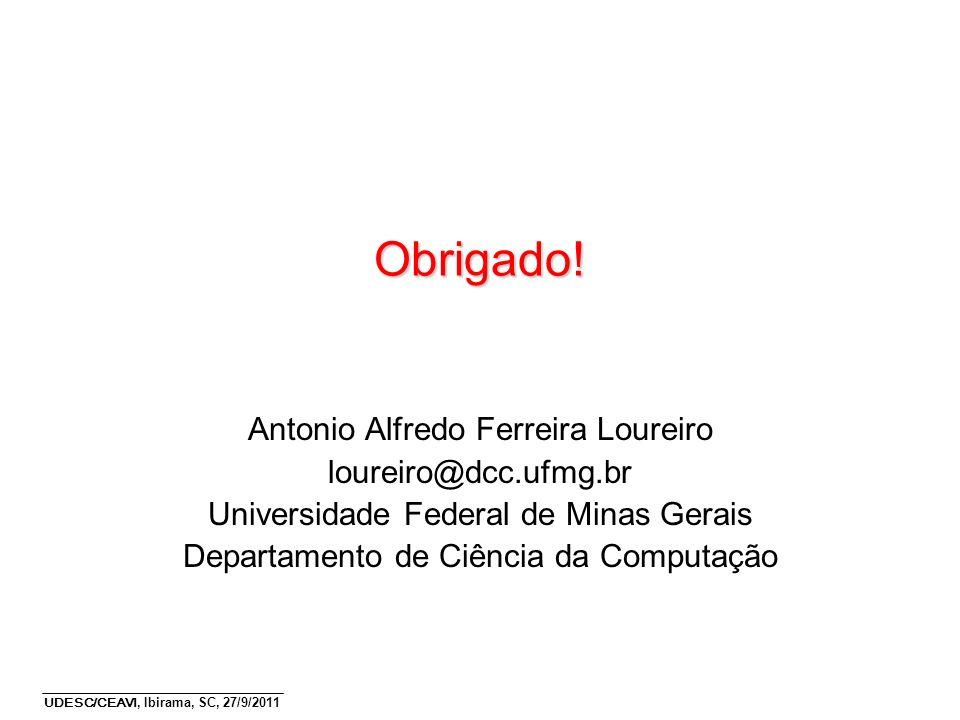 UDESC/CEAVI, Ibirama, SC, 27/9/2011 Obrigado! Antonio Alfredo Ferreira Loureiro loureiro@dcc.ufmg.br Universidade Federal de Minas Gerais Departamento