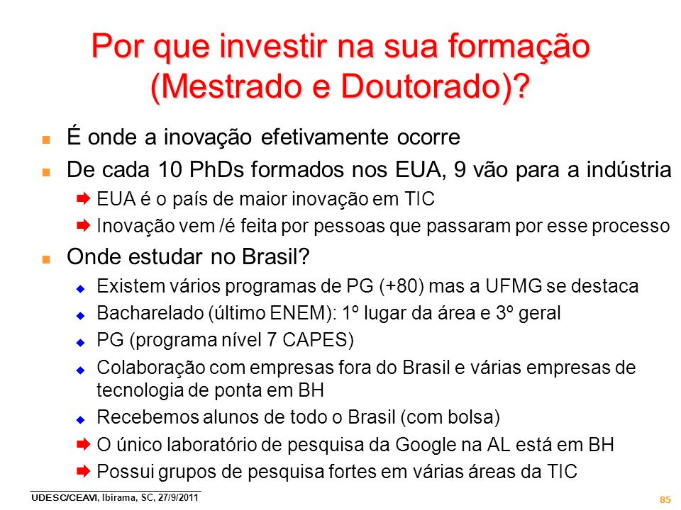 UDESC/CEAVI, Ibirama, SC, 27/9/2011 Por que investir na sua formação (Mestrado e Doutorado)? n É onde a inovação efetivamente ocorre n De cada 10 PhDs