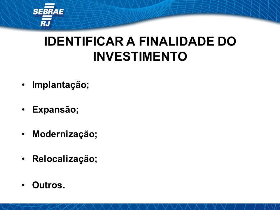 IDENTIFICAR A FINALIDADE DO INVESTIMENTO Implantação; Expansão; Modernização; Relocalização; Outros.