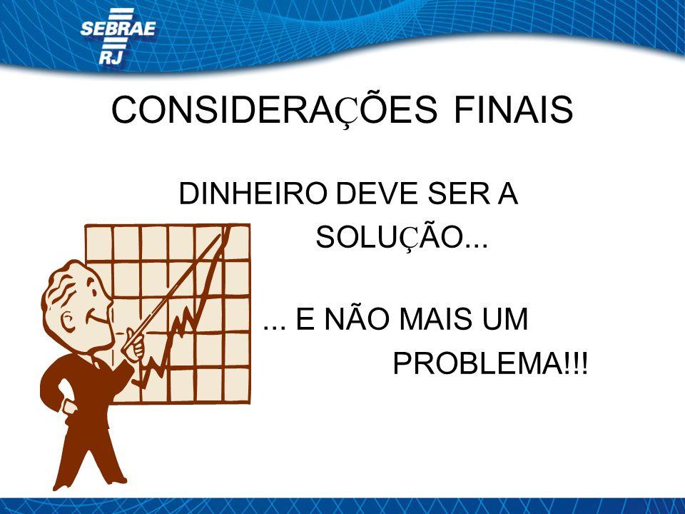 CONSIDERA Ç ÕES FINAIS DINHEIRO DEVE SER A SOLU Ç ÃO...... E NÃO MAIS UM PROBLEMA!!!