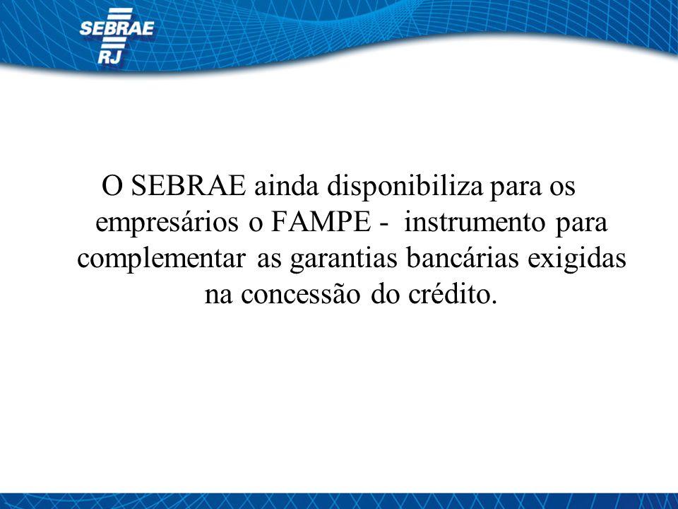 O SEBRAE ainda disponibiliza para os empresários o FAMPE - instrumento para complementar as garantias bancárias exigidas na concessão do crédito.
