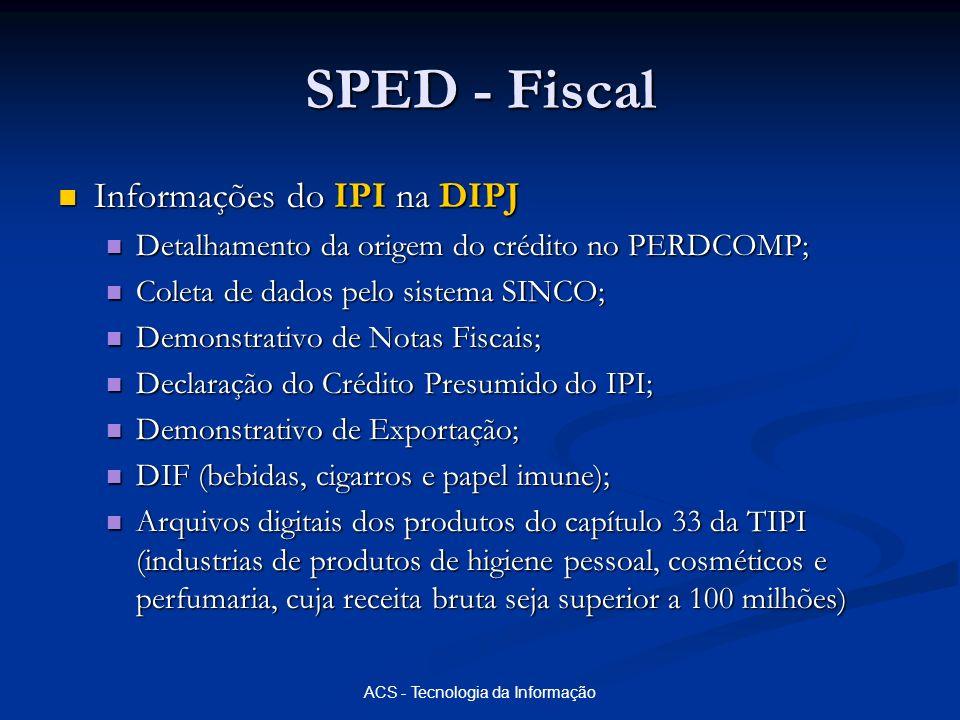 ACS - Tecnologia da Informação SPED - Fiscal Informações do IPI na DIPJ Informações do IPI na DIPJ Detalhamento da origem do crédito no PERDCOMP; Deta
