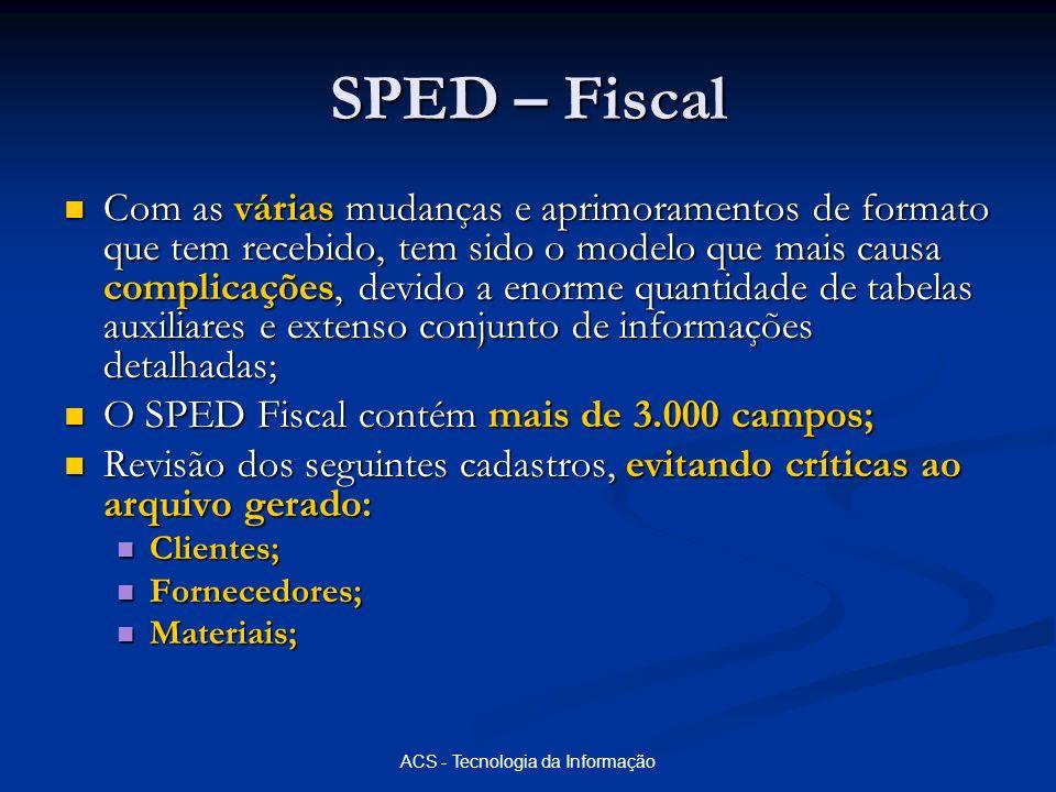 ACS - Tecnologia da Informação SPED – Fiscal Com as várias mudanças e aprimoramentos de formato que tem recebido, tem sido o modelo que mais causa com