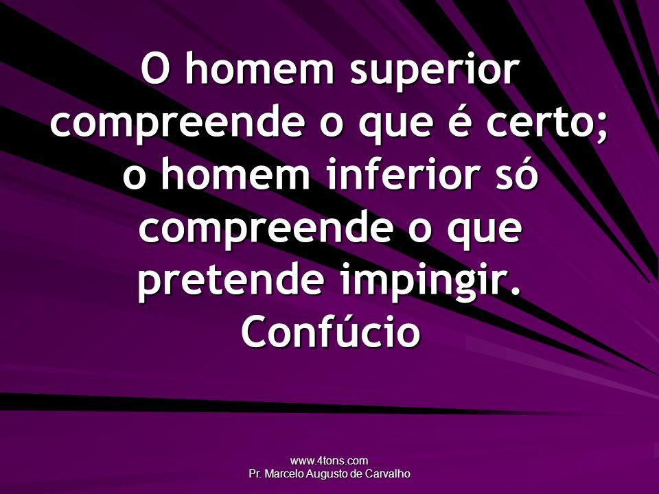 www.4tons.com Pr. Marcelo Augusto de Carvalho O homem superior compreende o que é certo; o homem inferior só compreende o que pretende impingir. Confú