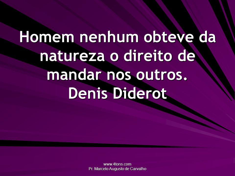 www.4tons.com Pr. Marcelo Augusto de Carvalho Homem nenhum obteve da natureza o direito de mandar nos outros. Denis Diderot