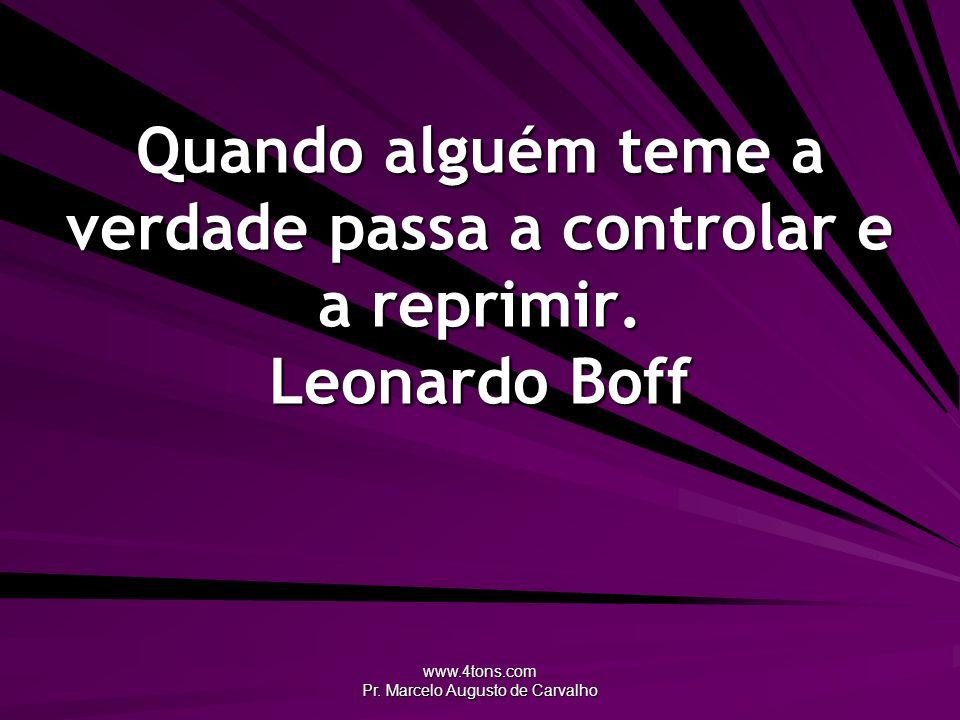 www.4tons.com Pr. Marcelo Augusto de Carvalho Quando alguém teme a verdade passa a controlar e a reprimir. Leonardo Boff