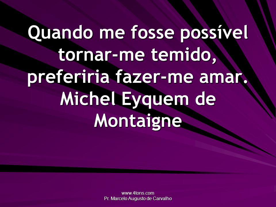 www.4tons.com Pr. Marcelo Augusto de Carvalho Quando me fosse possível tornar-me temido, preferiria fazer-me amar. Michel Eyquem de Montaigne