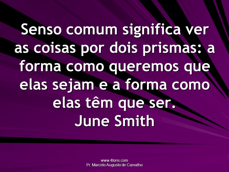 www.4tons.com Pr. Marcelo Augusto de Carvalho Senso comum significa ver as coisas por dois prismas: a forma como queremos que elas sejam e a forma com