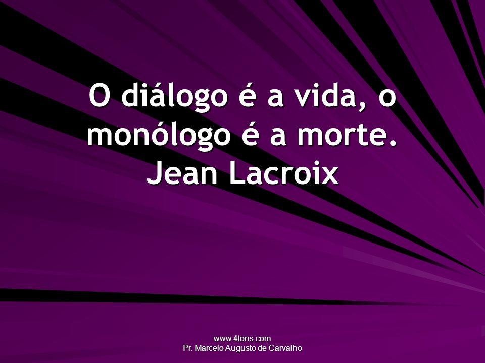www.4tons.com Pr. Marcelo Augusto de Carvalho O diálogo é a vida, o monólogo é a morte. Jean Lacroix