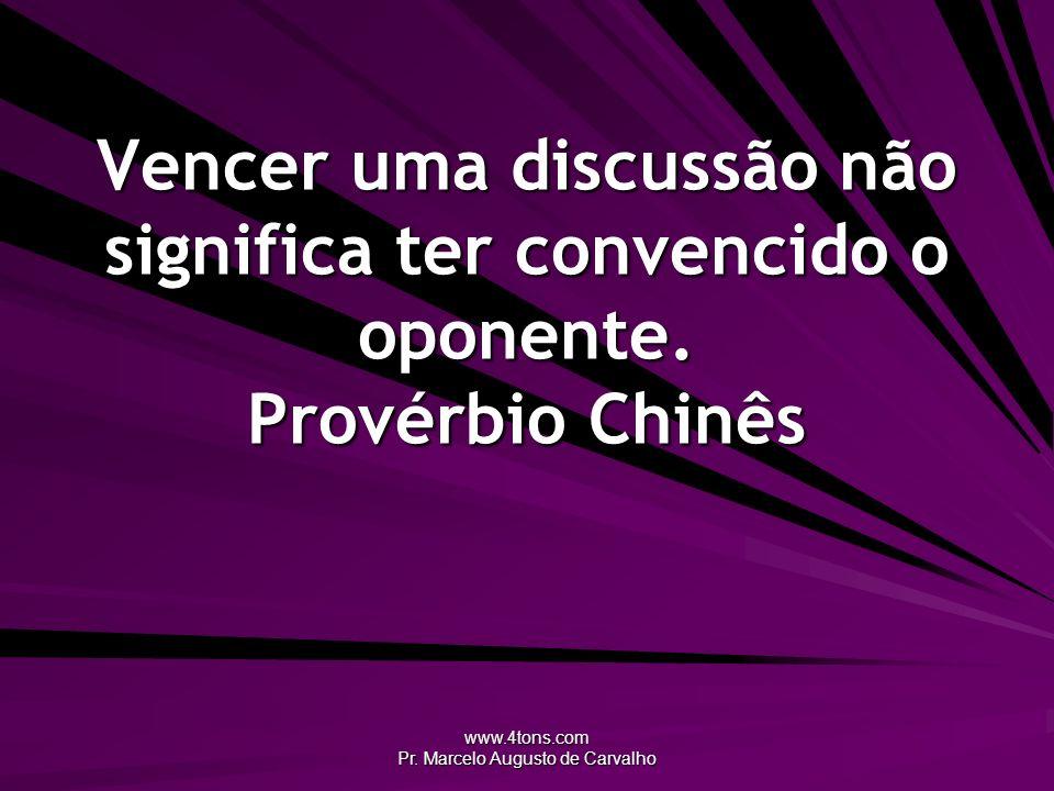 www.4tons.com Pr. Marcelo Augusto de Carvalho Vencer uma discussão não significa ter convencido o oponente. Provérbio Chinês