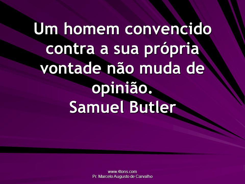 www.4tons.com Pr. Marcelo Augusto de Carvalho Um homem convencido contra a sua própria vontade não muda de opinião. Samuel Butler